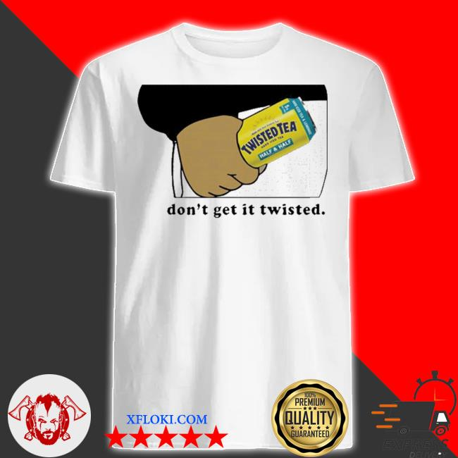Twisted tea dont get it twisted 2021 shirt