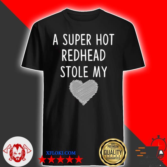 A super hot redhead stole my heart shirt