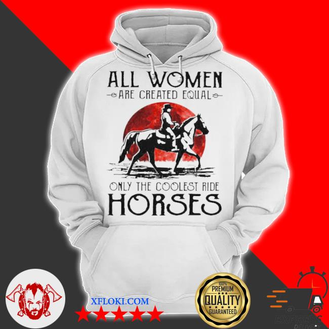All women are created equal only the coolest ride horses s hoodie