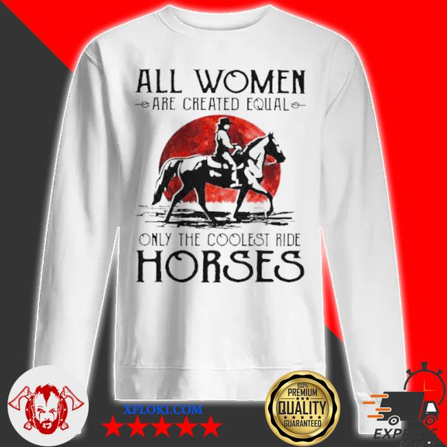 All women are created equal only the coolest ride horses s sweatshirt