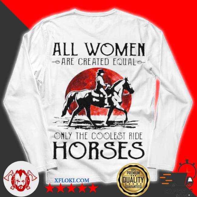 All women are created equal only the coolest ride horses s unisex longsleeve
