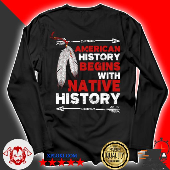 American history begins with native history s longsleeve