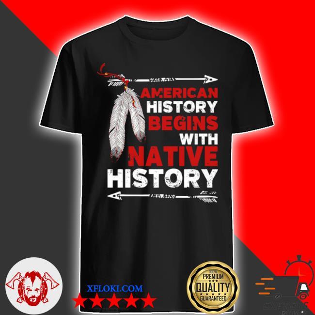 American history begins with native history shirt