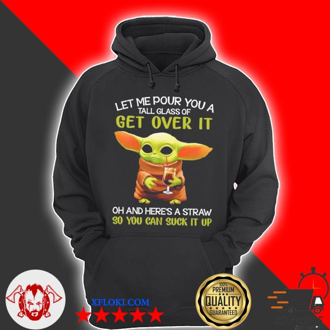 Baby Yoda let me pour you a tall glass of get over it oh and here's a straw so you can suck it up s hoodie