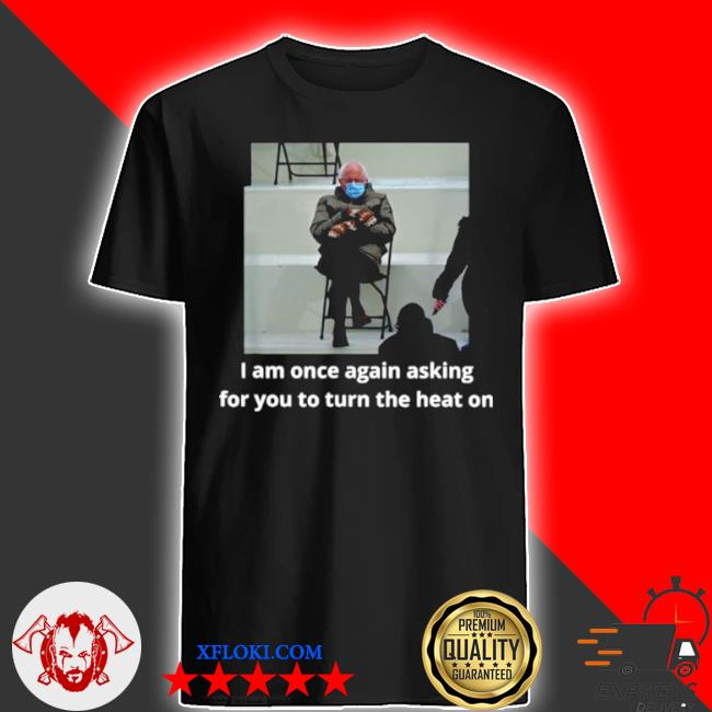 Bernie sanders I am once again asking for you to turn the heat on shirt