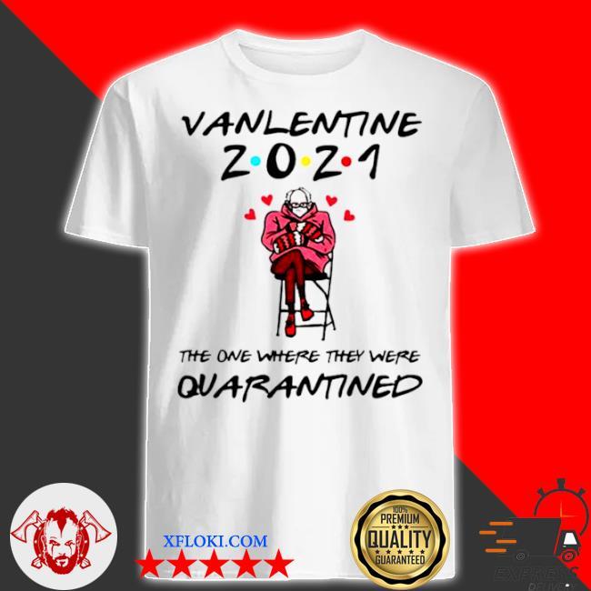 Bernie sanders valentine 2021 the one where they were quarantined shirt