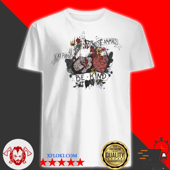 Chicken eat plants love animals and be kind shirt
