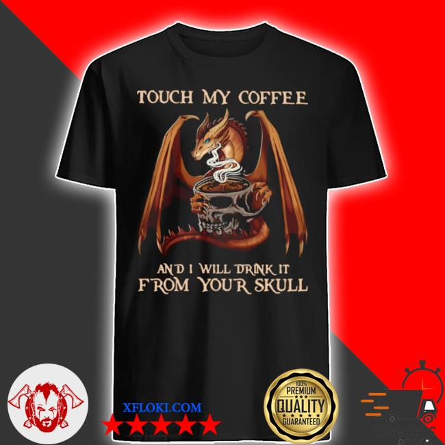 Dragon touch my coffee and I will drink it from your skull shirt