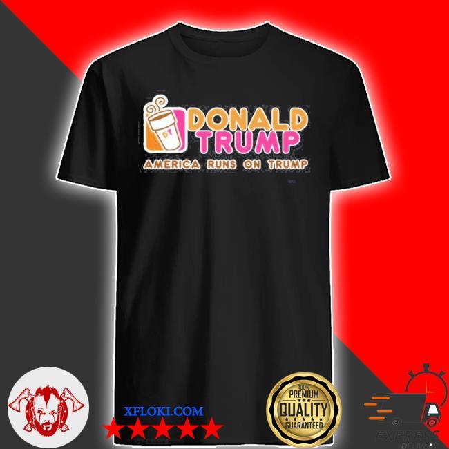 Dunkin donut Donald Trump america runs on Trump 2021 shirt