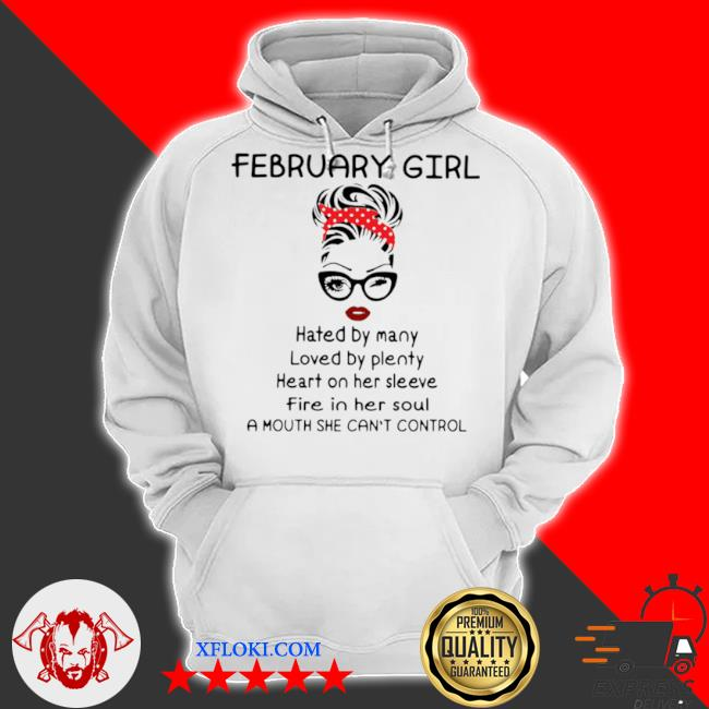 February girl hated by many loved by plenty heart on her sleeve fire in her soul a mouth she can't control s hoodie