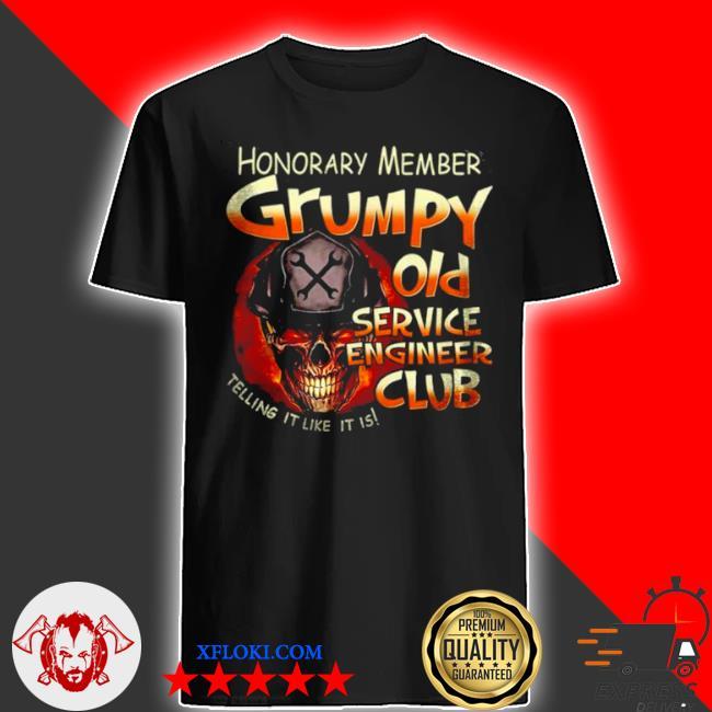 Honorary member grumpy old service engineer club telling it like it is shirt