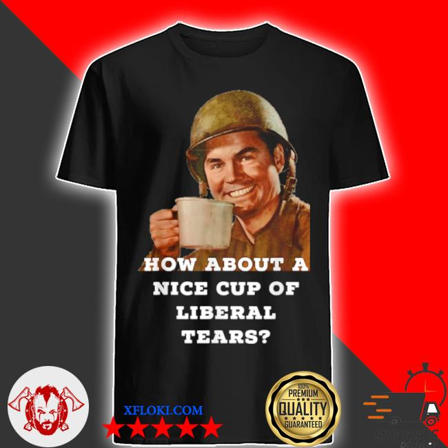 How about a nice cup of liberal tears in a cup shirt