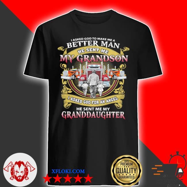 I asked god to make a better man he sent me my grandson he sent me my granddaughter trucker shirt