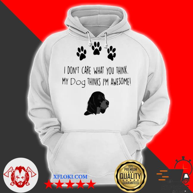 I don't care what you think my dog thinks I'm awesome s hoodie