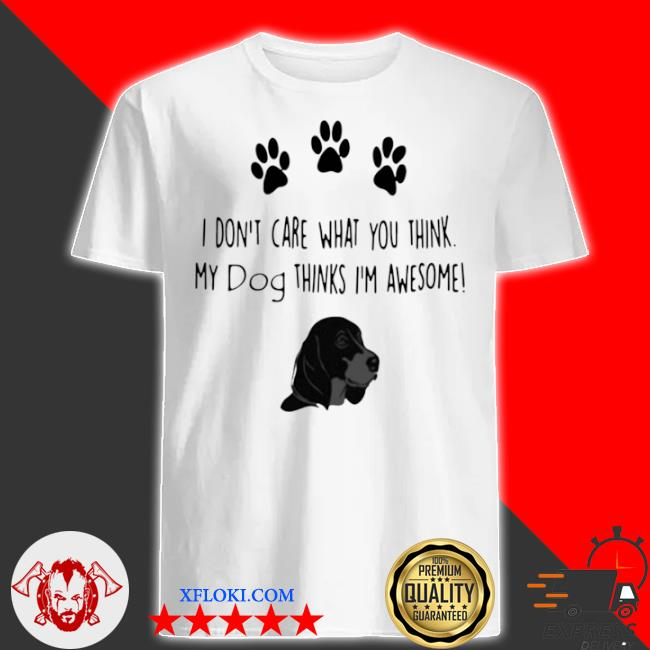 I don't care what you think my dog thinks I'm awesome shirt