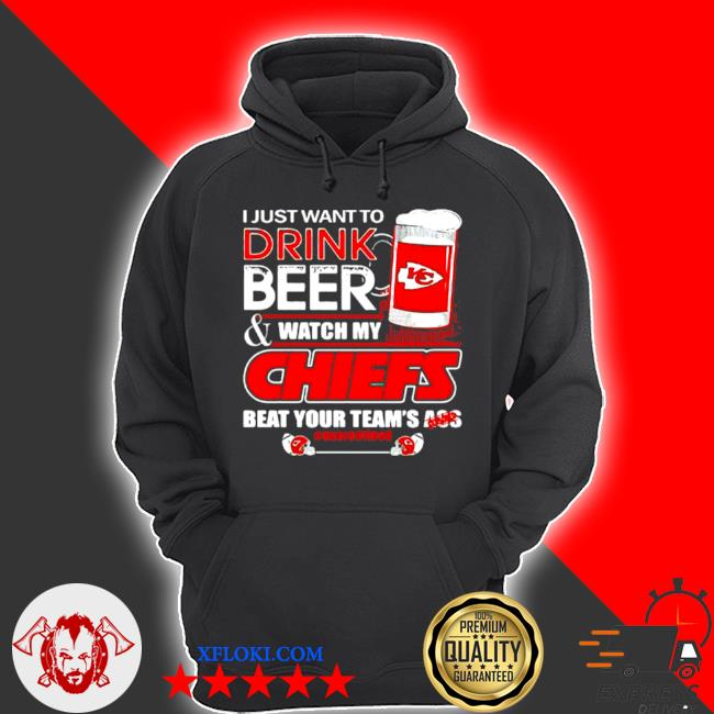 I just want to drink beer watch my Chiefs packers beat your team ass s hoodie