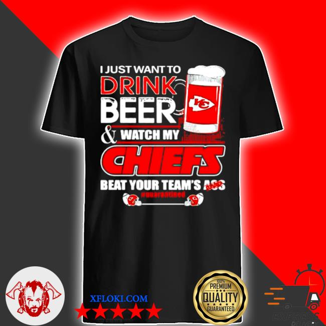 I just want to drink beer watch my Chiefs packers beat your team ass shirt