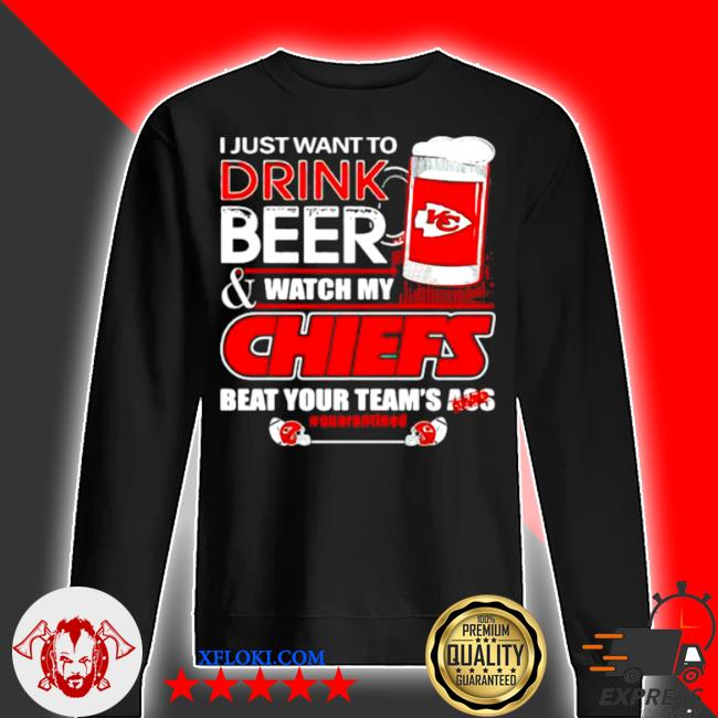 I just want to drink beer watch my Chiefs packers beat your team ass s sweater