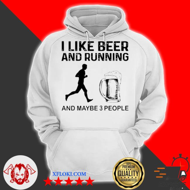 I like beer and running and maybe 3 people s hoodie