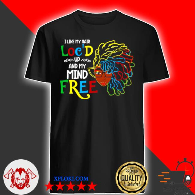 I like my hair loc'd up and my mind free girl shirt