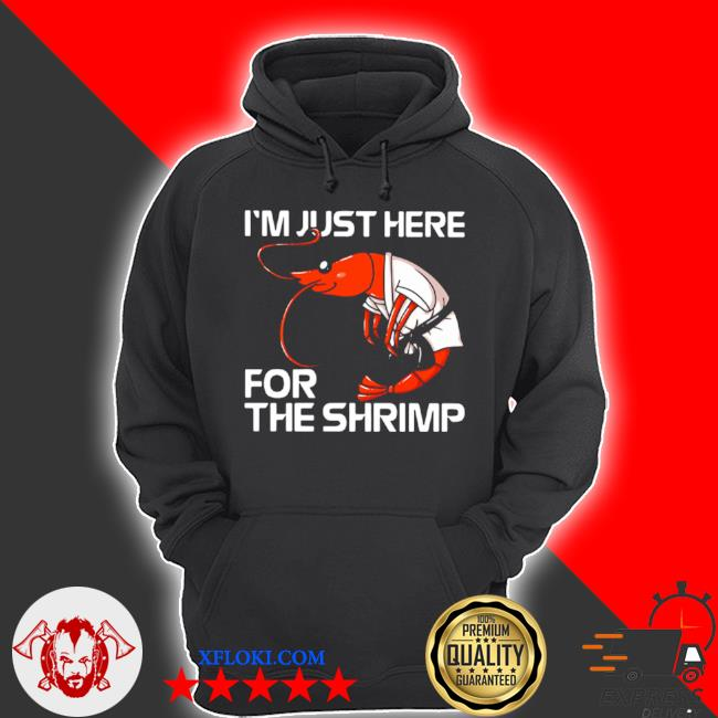 I'm just here for the shrimp s hoodie
