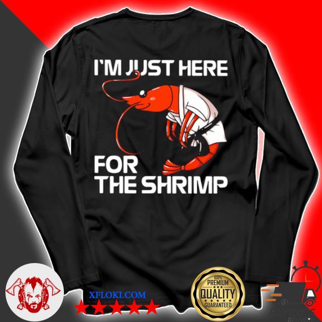 I'm just here for the shrimp s longsleeve