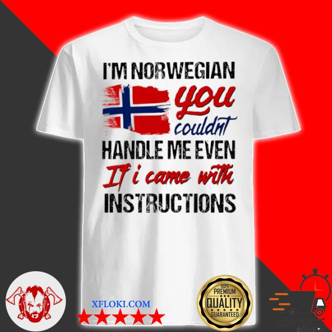 I'm norwegian you couldn's handle me even if I came with instruction n flag nauy shirt