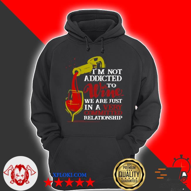 I'm not addicted to wine we are just in a very committed relationship s hoodie