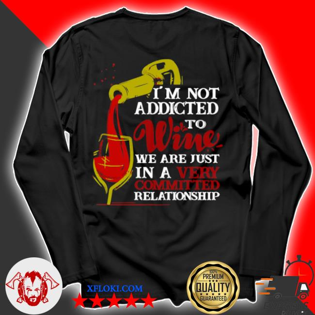 I'm not addicted to wine we are just in a very committed relationship s longsleeve