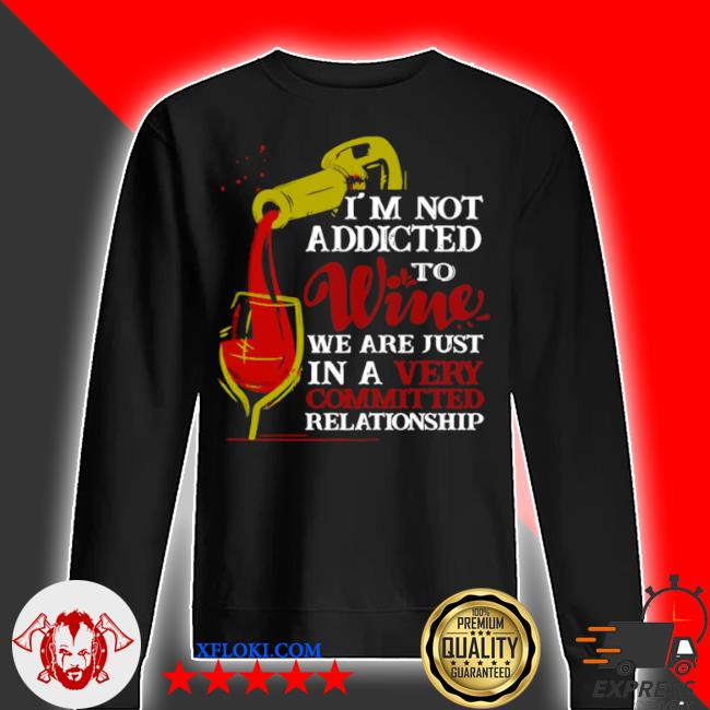 I'm not addicted to wine we are just in a very committed relationship s sweater