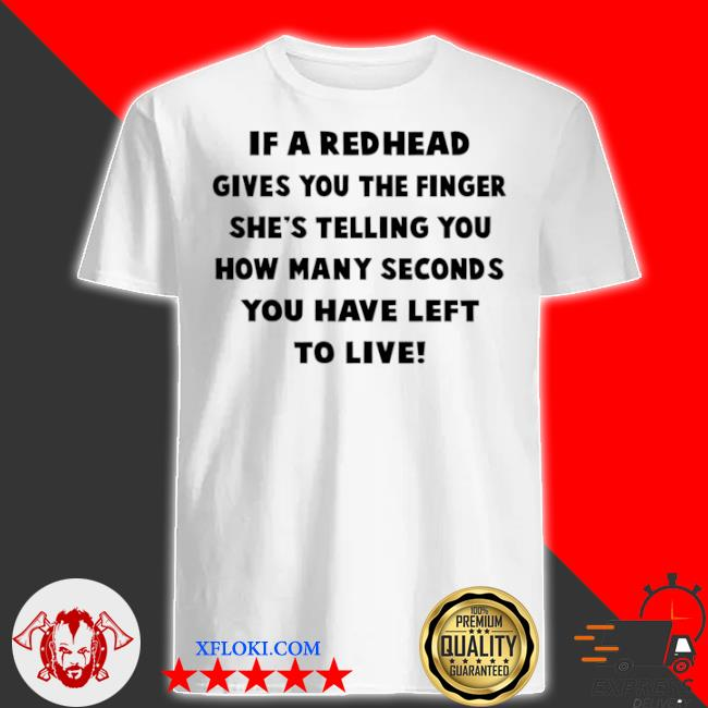 If a redhead gives you the finger she's telling you how many seconds you have left to live shirt