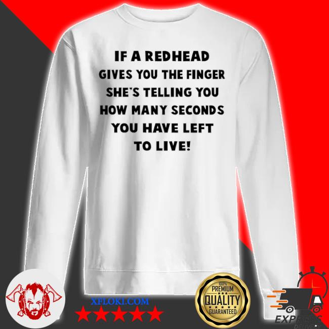 If a redhead gives you the finger she's telling you how many seconds you have left to live s sweatshirt