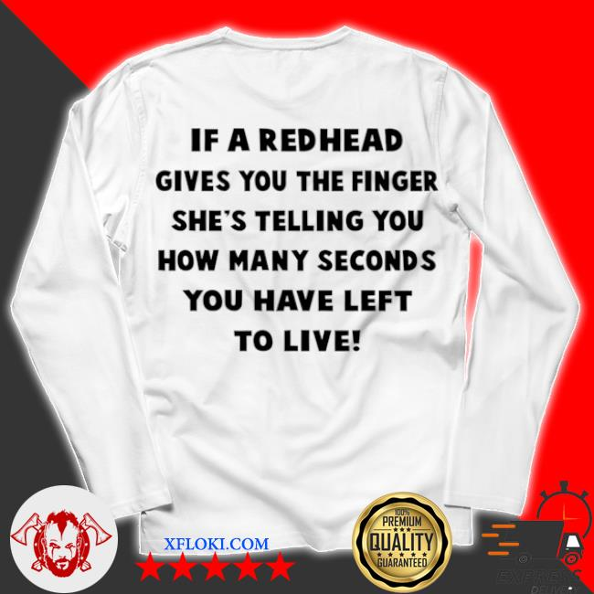 If a redhead gives you the finger she's telling you how many seconds you have left to live s unisex longsleeve