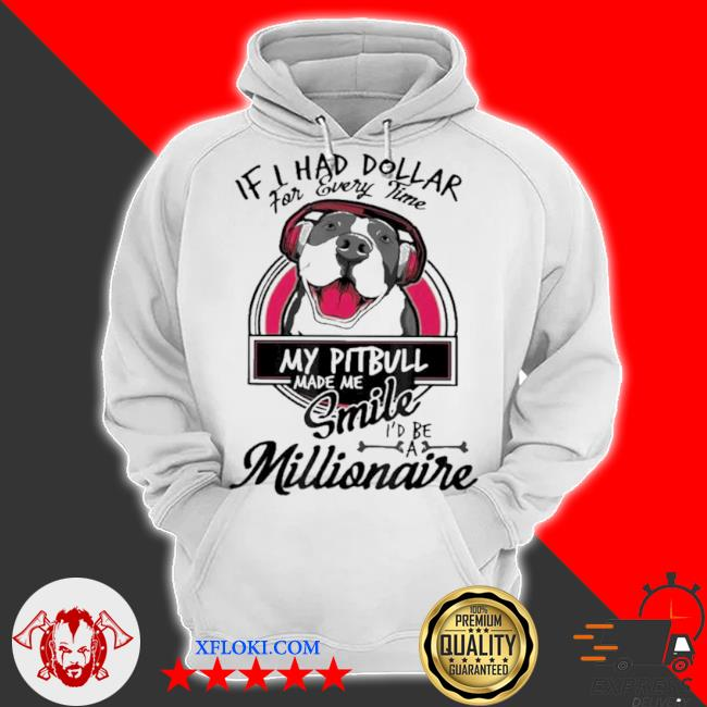 If I have dollar for every time my pitbull made me smile I'd be millionaire s hoodie