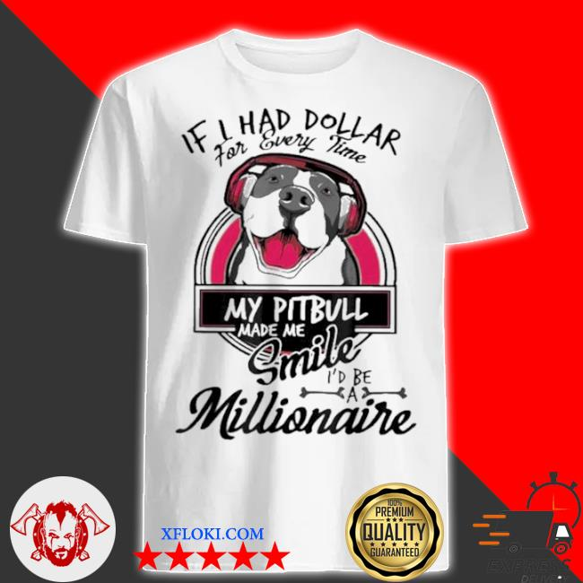 If I have dollar for every time my pitbull made me smile I'd be millionaire shirt