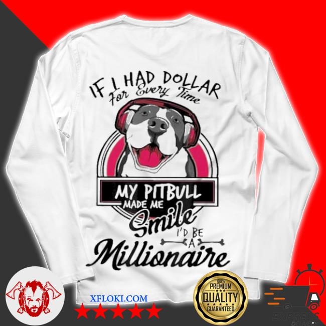 If I have dollar for every time my pitbull made me smile I'd be millionaire s unisex longsleeve