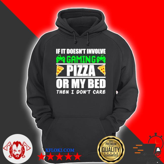 If it doesnt involve gaming pizza or my bed then I don't care s hoodie