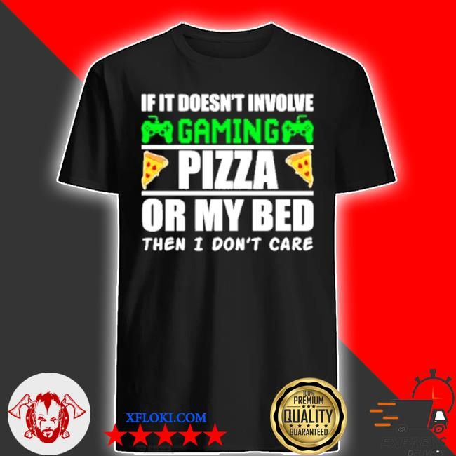 If it doesnt involve gaming pizza or my bed then I don't care shirt