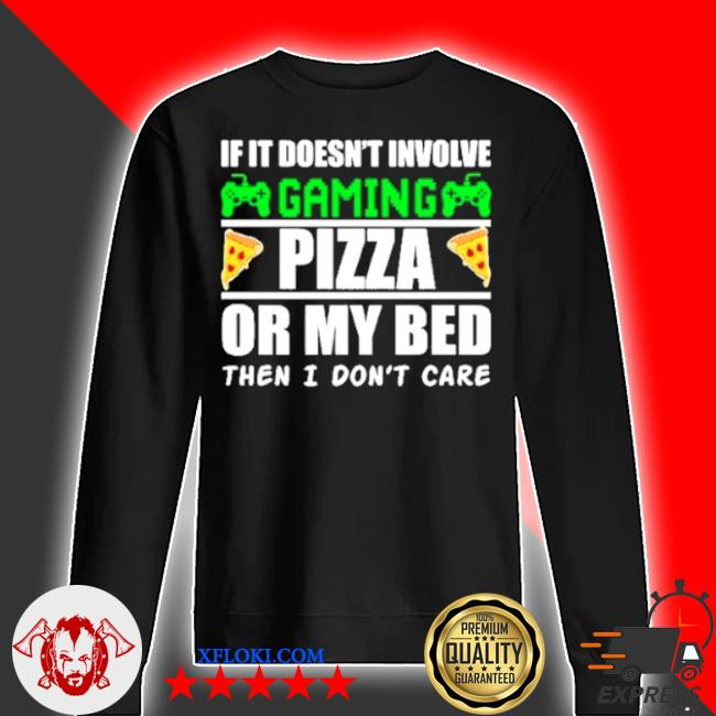 If it doesnt involve gaming pizza or my bed then I don't care s sweater