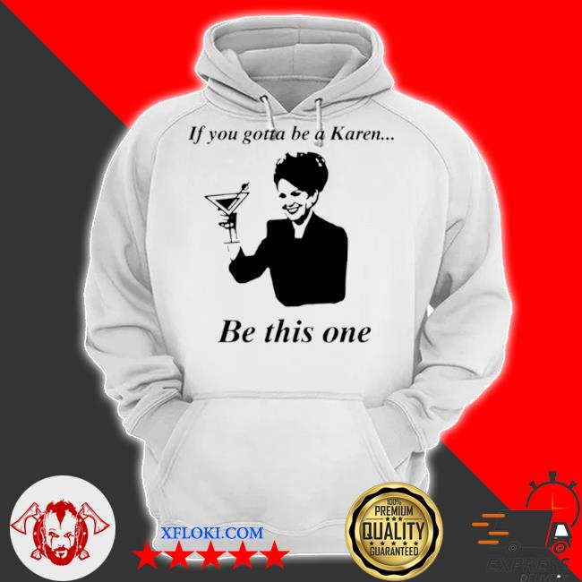 If you gotta be a karen be this one s hoodie