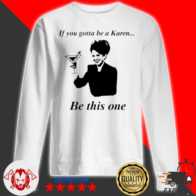 If you gotta be a karen be this one s sweatshirt