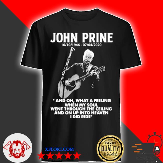 John prine 1946 2020 what a feeling when my soul went through the ceiling and on up into heaven I did ride shirt