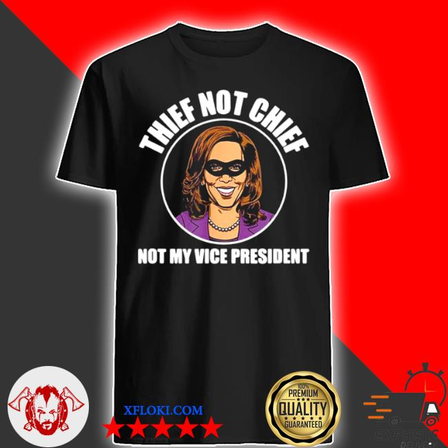 Kamala Harris thief not chief not my vice president vintage shirt