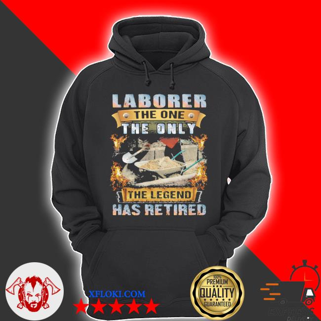 Laborer the one the only the legend has retired s hoodie