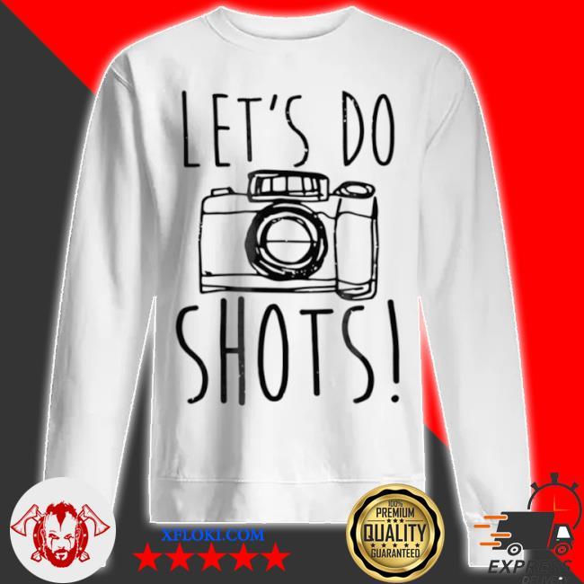 Let's do shots camera photographer s sweatshirt