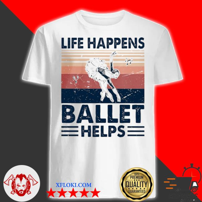 Life happens ballet helps ladies dacing vintage shirt