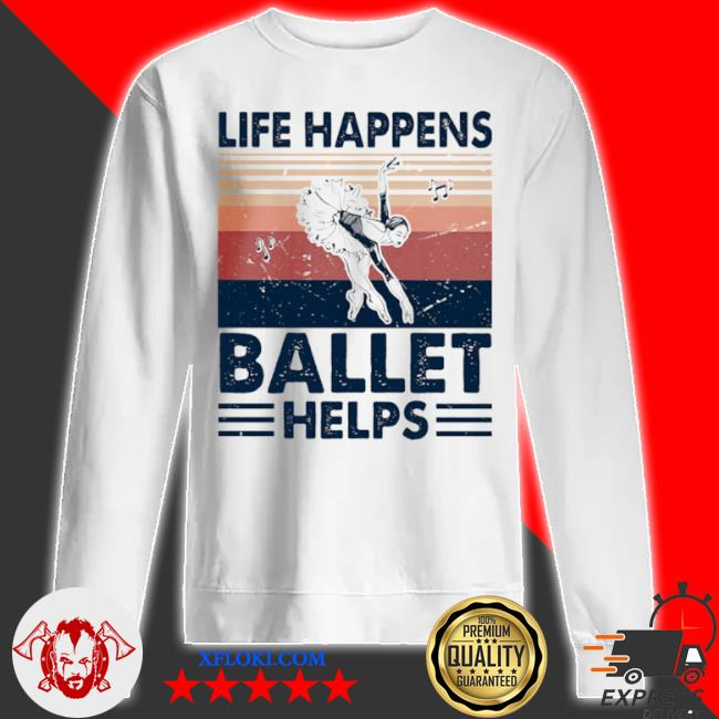 Life happens ballet helps ladies dacing vintage s sweatshirt