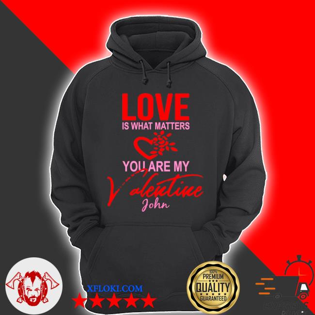 Love is what matters you are my valentine john s hoodie