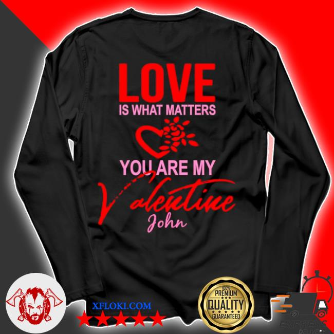 Love is what matters you are my valentine john s longsleeve