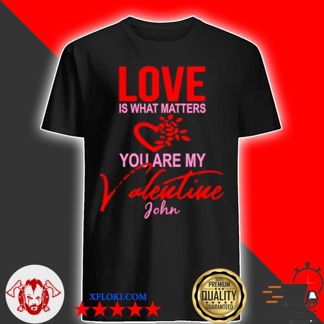 Love is what matters you are my valentine john shirt